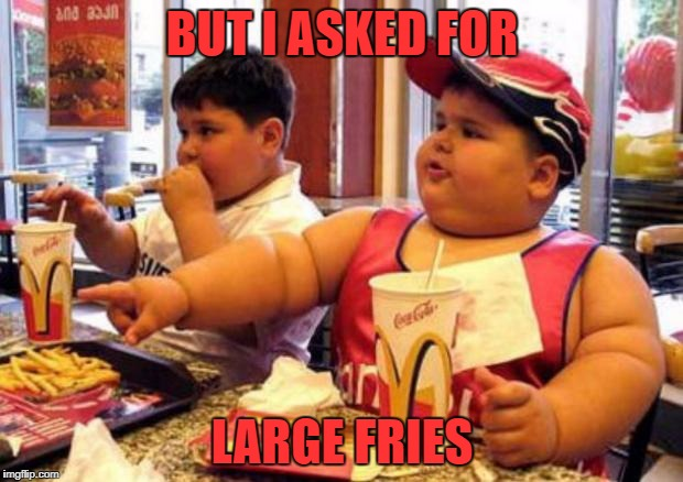 Fat McDonald's Kid | BUT I ASKED FOR LARGE FRIES | image tagged in fat mcdonald's kid | made w/ Imgflip meme maker