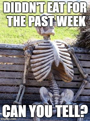 Waiting Skeleton Meme | DIDDN'T EAT FOR THE PAST WEEK CAN YOU TELL? | image tagged in memes,waiting skeleton | made w/ Imgflip meme maker