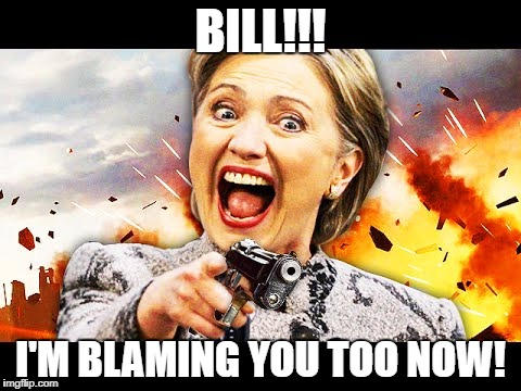 Hillary Kill It | BILL!!! I'M BLAMING YOU TOO NOW! | image tagged in hillary kill it | made w/ Imgflip meme maker
