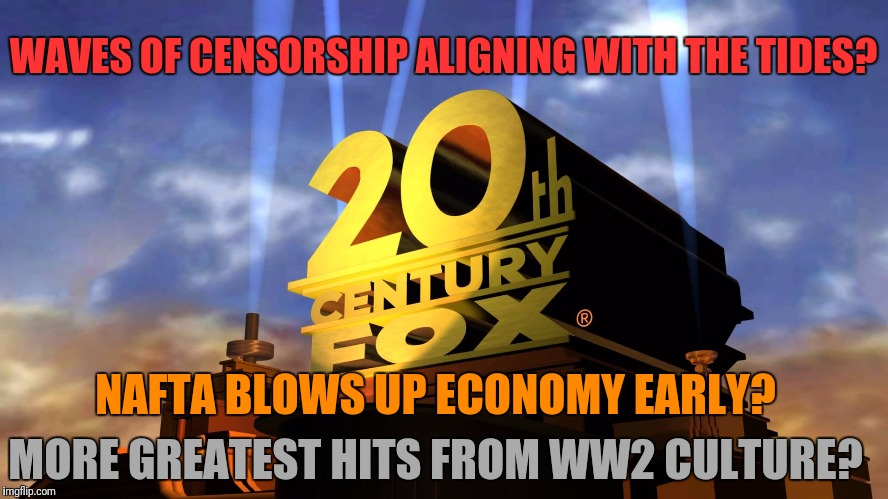 MORE GREATEST HITS FROM WW2 CULTURE? WAVES OF CENSORSHIP ALIGNING WITH THE TIDES? NAFTA BLOWS UP ECONOMY EARLY? | made w/ Imgflip meme maker