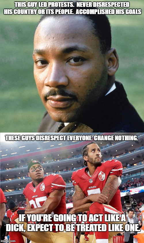 There's a right way and a wrong way |  THIS GUY LED PROTESTS.  NEVER DISRESPECTED HIS COUNTRY OR ITS PEOPLE.  ACCOMPLISHED HIS GOALS; THESE GUYS DISRESPECT EVERYONE. CHANGE NOTHING. IF YOU'RE GOING TO ACT LIKE A DICK, EXPECT TO BE TREATED LIKE ONE. | image tagged in colin kaepernick,mlk jr | made w/ Imgflip meme maker