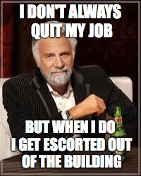 The Most Interesting Man In The World Meme | I DON'T ALWAYS QUIT MY JOB BUT WHEN I DO I GET ESCORTED OUT OF THE BUILDING | image tagged in i don't always | made w/ Imgflip meme maker