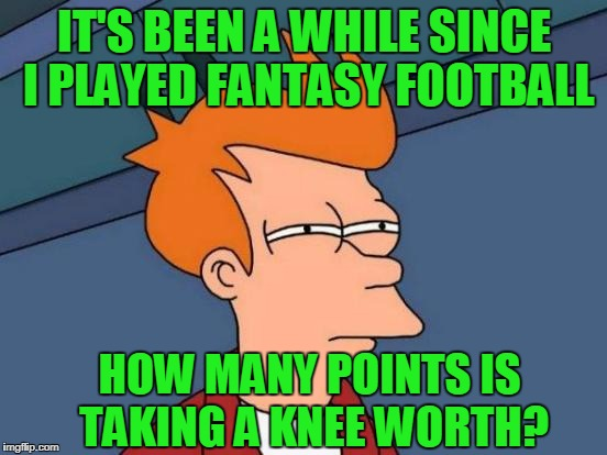 Why Don't We Just Sing Bohemian Rhapsody Before Games? | IT'S BEEN A WHILE SINCE I PLAYED FANTASY FOOTBALL HOW MANY POINTS IS TAKING A KNEE WORTH? | image tagged in memes,futurama fry,nfl,no fun league,queen,scaramuch | made w/ Imgflip meme maker