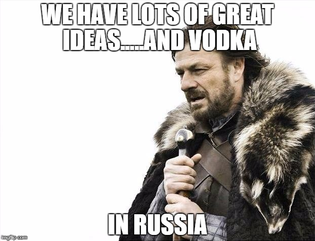Brace Yourselves X is Coming Meme | WE HAVE LOTS OF GREAT IDEAS.....AND VODKA IN RUSSIA | image tagged in memes,brace yourselves x is coming | made w/ Imgflip meme maker