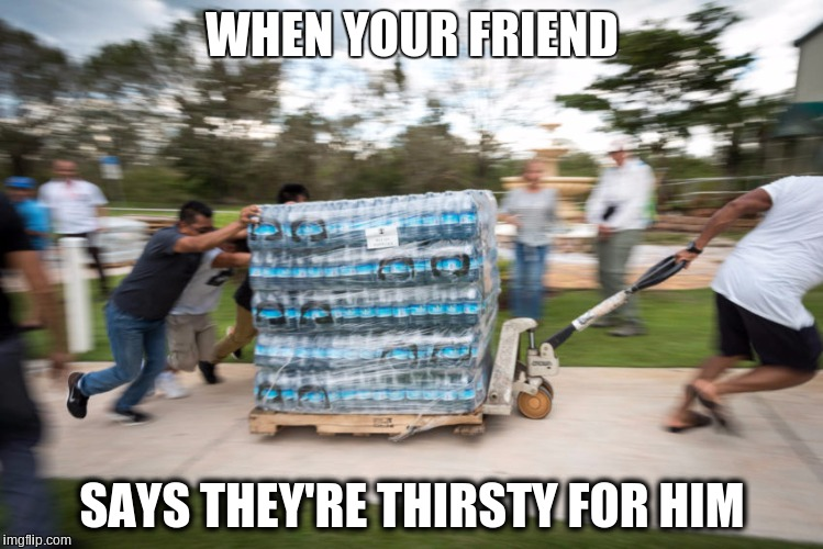 When your friend say they're thirst for him | WHEN YOUR FRIEND SAYS THEY'RE THIRSTY FOR HIM | image tagged in hurricane irma | made w/ Imgflip meme maker