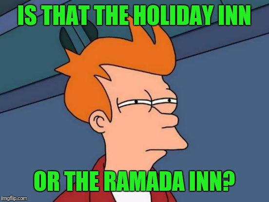 Futurama Fry Meme | IS THAT THE HOLIDAY INN OR THE RAMADA INN? | image tagged in memes,futurama fry | made w/ Imgflip meme maker