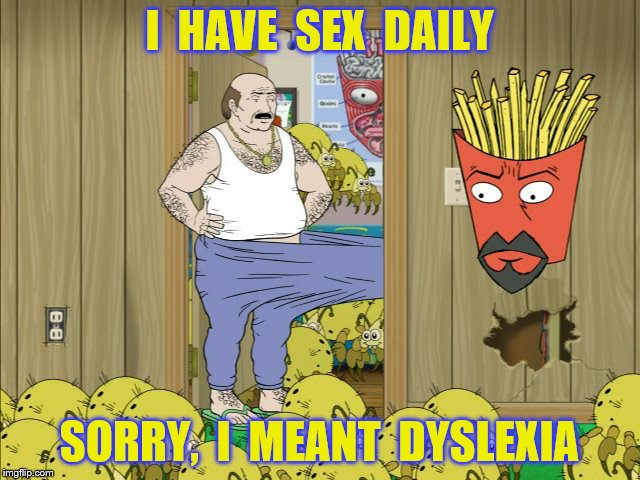 I  HAVE  SEX  DAILY SORRY,  I  MEANT  DYSLEXIA | made w/ Imgflip meme maker