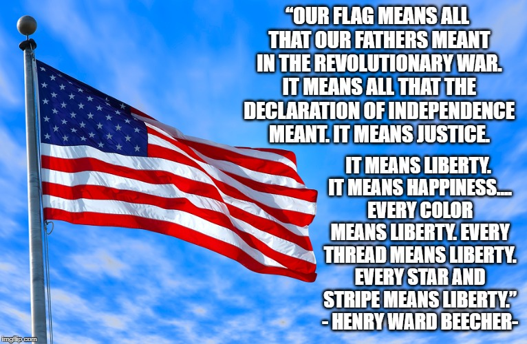 """OUR FLAG MEANS ALL THAT OUR FATHERS MEANT IN THE REVOLUTIONARY WAR. IT MEANS ALL THAT THE DECLARATION OF INDEPENDENCE MEANT. IT MEANS JUSTI 