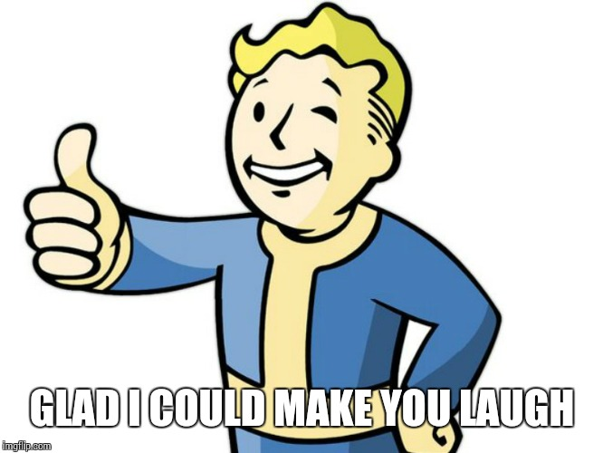 Fallout Boy! | GLAD I COULD MAKE YOU LAUGH | image tagged in fallout boy | made w/ Imgflip meme maker