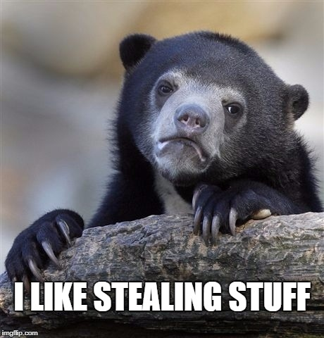 Confession Bear Meme | I LIKE STEALING STUFF | image tagged in memes,confession bear | made w/ Imgflip meme maker
