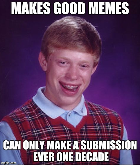 Bad Luck Brian Meme | MAKES GOOD MEMES CAN ONLY MAKE A SUBMISSION EVER ONE DECADE | image tagged in memes,bad luck brian | made w/ Imgflip meme maker