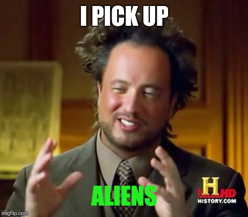 Ancient Aliens Meme | I PICK UP ALIENS | image tagged in memes,ancient aliens | made w/ Imgflip meme maker