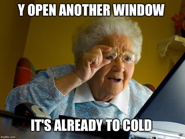 Grandma Finds The Internet Meme | Y OPEN ANOTHER WINDOW IT'S ALREADY TO COLD | image tagged in memes,grandma finds the internet | made w/ Imgflip meme maker