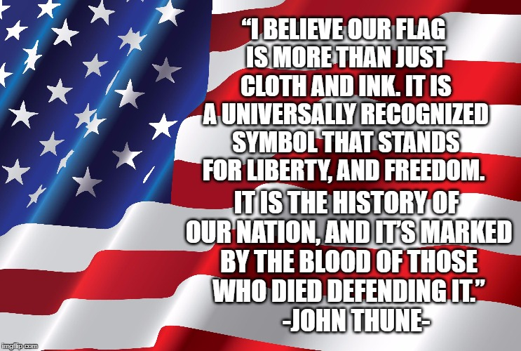 """I BELIEVE OUR FLAG IS MORE THAN JUST CLOTH AND INK. IT IS A UNIVERSALLY RECOGNIZED SYMBOL THAT STANDS FOR LIBERTY, AND FREEDOM. IT IS THE H 