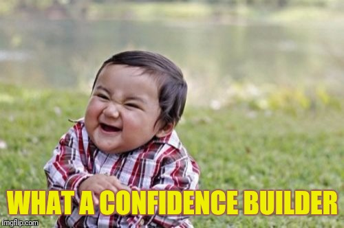 Evil Toddler Meme | WHAT A CONFIDENCE BUILDER | image tagged in memes,evil toddler | made w/ Imgflip meme maker