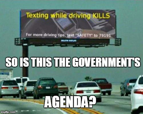 Well, that's ironic! | SO IS THIS THE GOVERNMENT'S AGENDA? | image tagged in irony,ironic,government corruption,government,don't text and drive,texting and driving | made w/ Imgflip meme maker