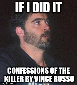 Vince Russo Castrating Marks | IF I DID IT CONFESSIONS OF THE KILLER BY VINCE RUSSO | image tagged in vince russo,dave meltzer,marks,smarks,wcw,wwe | made w/ Imgflip meme maker