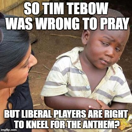 Third World Skeptical Kid Meme | SO TIM TEBOW WAS WRONG TO PRAY BUT LIBERAL PLAYERS ARE RIGHT TO KNEEL FOR THE ANTHEM? | image tagged in memes,libtards,liberal logic | made w/ Imgflip meme maker