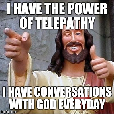 jesus says | I HAVE THE POWER OF TELEPATHY I HAVE CONVERSATIONS WITH GOD EVERYDAY | image tagged in jesus says | made w/ Imgflip meme maker