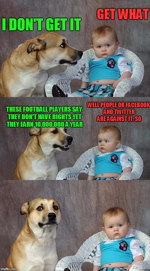 Dad Joke Dog Meme | I DON'T GET IT GET WHAT THESE FOOTBALL PLAYERS SAY THEY DON'T HAVE RIGHTS YET THEY EARN 10,000,000 A YEAR WELL PEOPLE OR FACEBOOK AND TWITTE | image tagged in memes,dad joke dog | made w/ Imgflip meme maker