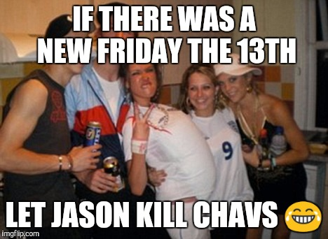 IF THERE WAS A NEW FRIDAY THE 13TH LET JASON KILL CHAVS  | image tagged in inbred chav group | made w/ Imgflip meme maker