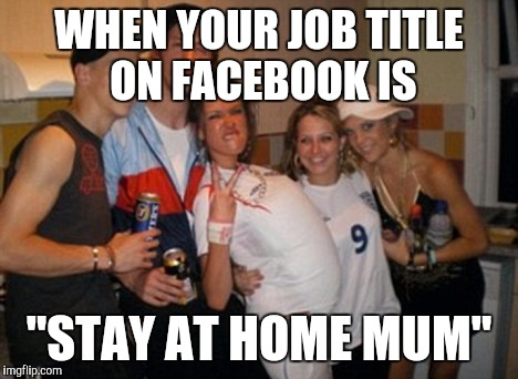 "WHEN YOUR JOB TITLE ON FACEBOOK IS ""STAY AT HOME MUM"" 