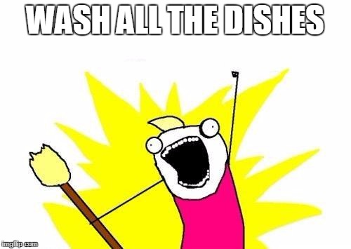 X All The Y Meme | WASH ALL THE DISHES | image tagged in memes,x all the y | made w/ Imgflip meme maker