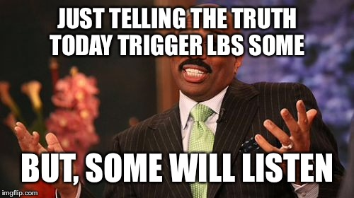 Steve Harvey Meme | JUST TELLING THE TRUTH TODAY TRIGGER LBS SOME BUT, SOME WILL LISTEN | image tagged in memes,steve harvey | made w/ Imgflip meme maker