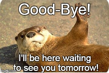 Good-Bye! I'll be here waiting to see you tomorrow! | image tagged in weekofwaves | made w/ Imgflip meme maker