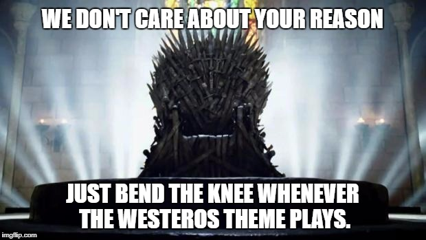 Iron Throne | WE DON'T CARE ABOUT YOUR REASON JUST BEND THE KNEE WHENEVER THE WESTEROS THEME PLAYS. | image tagged in iron throne | made w/ Imgflip meme maker