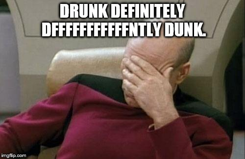 Captain Picard Facepalm Meme | DRUNK DEFINITELY DFFFFFFFFFFFNTLY DUNK. | image tagged in memes,captain picard facepalm | made w/ Imgflip meme maker