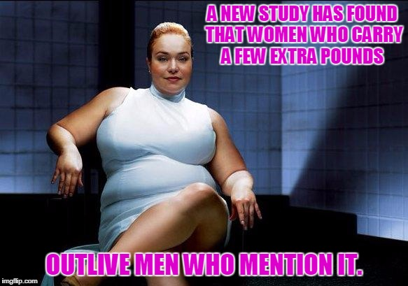 I Choose LIFE!   | A NEW STUDY HAS FOUND THAT WOMEN WHO CARRY A FEW EXTRA POUNDS OUTLIVE MEN WHO MENTION IT. | image tagged in women,overweight | made w/ Imgflip meme maker