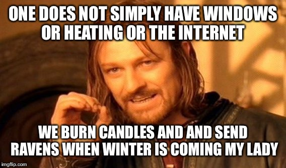 One Does Not Simply Meme | ONE DOES NOT SIMPLY HAVE WINDOWS OR HEATING OR THE INTERNET WE BURN CANDLES AND AND SEND RAVENS WHEN WINTER IS COMING MY LADY | image tagged in memes,one does not simply | made w/ Imgflip meme maker