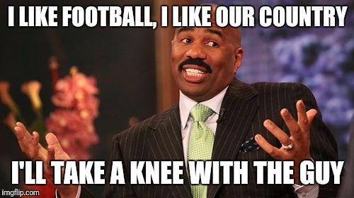 Steve Harvey Meme | I LIKE FOOTBALL, I LIKE OUR COUNTRY I'LL TAKE A KNEE WITH THE GUY | image tagged in memes,steve harvey | made w/ Imgflip meme maker