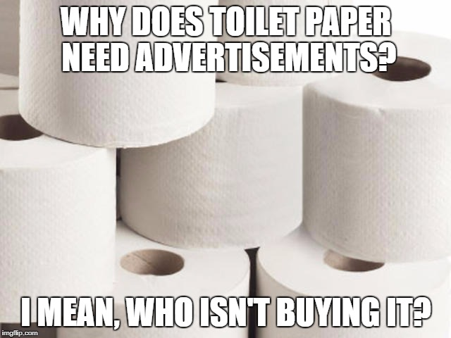 I Need TP For My Bunhole | WHY DOES TOILET PAPER NEED ADVERTISEMENTS? I MEAN, WHO ISN'T BUYING IT? | image tagged in memes,toilet paper | made w/ Imgflip meme maker
