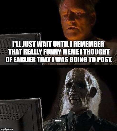 Ill Just Wait Here Meme | I'LL JUST WAIT UNTIL I REMEMBER THAT REALLY FUNNY MEME I THOUGHT OF EARLIER THAT I WAS GOING TO POST. ... | image tagged in memes,ill just wait here | made w/ Imgflip meme maker