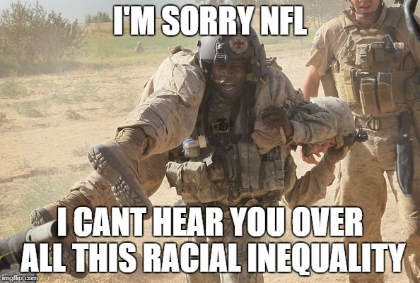 I'M SORRY NFL I CANT HEAR YOU OVER ALL THIS RACIAL INEQUALITY | image tagged in nfl,protest,anthem,takeaknee | made w/ Imgflip meme maker