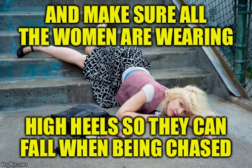 AND MAKE SURE ALL THE WOMEN ARE WEARING HIGH HEELS SO THEY CAN FALL WHEN BEING CHASED | made w/ Imgflip meme maker