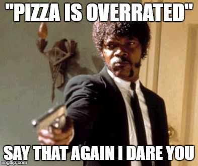 "Somebody said this on twitter  | ""PIZZA IS OVERRATED"" SAY THAT AGAIN I DARE YOU 