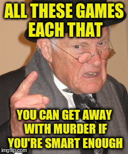 Back In My Day Meme | ALL THESE GAMES EACH THAT YOU CAN GET AWAY WITH MURDER IF YOU'RE SMART ENOUGH | image tagged in memes,back in my day | made w/ Imgflip meme maker