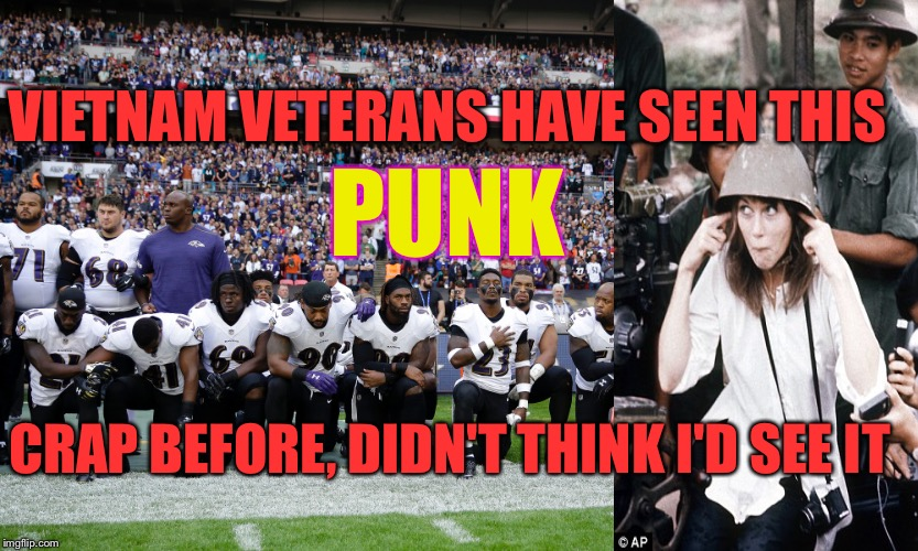 I'm Not Fonda the NFL | VIETNAM VETERANS HAVE SEEN THIS CRAP BEFORE, DIDN'T THINK I'D SEE IT PUNK | image tagged in hanoi jane fonda,nfl,kneel,veterans | made w/ Imgflip meme maker