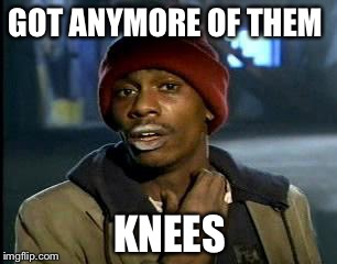 Y'all Got Any More Of That Meme | GOT ANYMORE OF THEM KNEES | image tagged in memes,yall got any more of | made w/ Imgflip meme maker