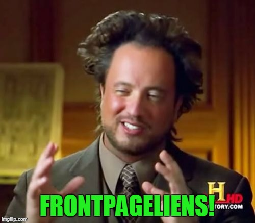 FRONTPAGELIENS! | image tagged in memes,ancient aliens | made w/ Imgflip meme maker