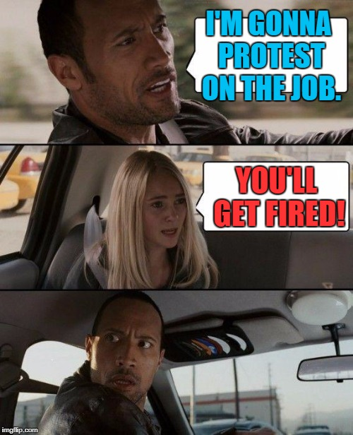 The Rock Driving Meme | I'M GONNA PROTEST ON THE JOB. YOU'LL GET FIRED! | image tagged in memes,the rock driving | made w/ Imgflip meme maker