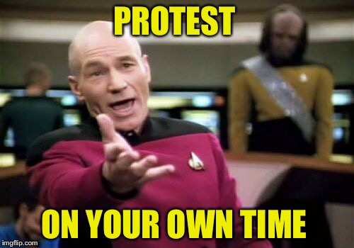 Picard Wtf Meme | PROTEST ON YOUR OWN TIME | image tagged in memes,picard wtf | made w/ Imgflip meme maker