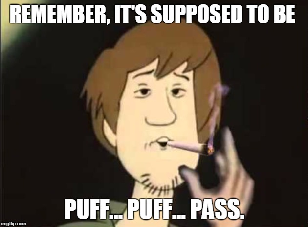REMEMBER, IT'S SUPPOSED TO BE PUFF... PUFF... PASS. | made w/ Imgflip meme maker