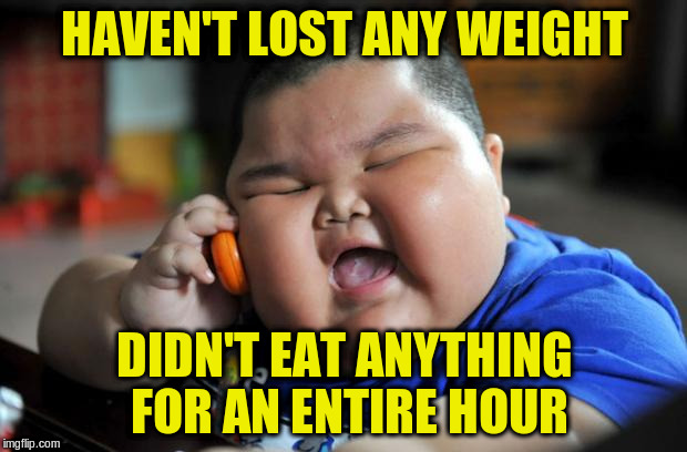 HAVEN'T LOST ANY WEIGHT DIDN'T EAT ANYTHING FOR AN ENTIRE HOUR | made w/ Imgflip meme maker