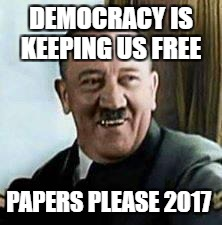 laughing hitler | DEMOCRACY IS KEEPING US FREE PAPERS PLEASE 2017 | image tagged in laughing hitler | made w/ Imgflip meme maker