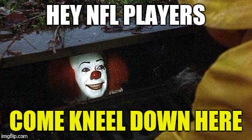 Take your nonsense to the gutter | HEY NFL PLAYERS COME KNEEL DOWN HERE | image tagged in pennywise,nfl memes,protest,idiots | made w/ Imgflip meme maker