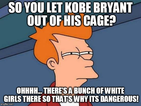 Futurama Fry Meme | SO YOU LET KOBE BRYANT OUT OF HIS CAGE? OHHHH... THERE'S A BUNCH OF WHITE GIRLS THERE SO THAT'S WHY ITS DANGEROUS! | image tagged in memes,futurama fry | made w/ Imgflip meme maker